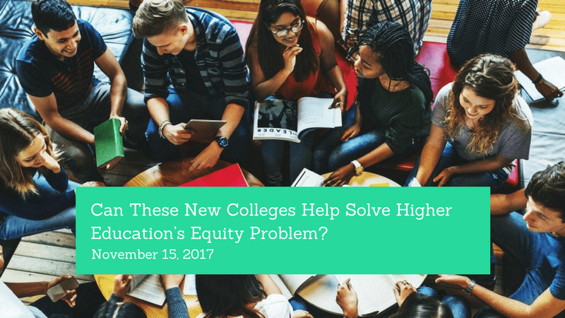 Can these new colleges help solve the higher education's equity problem - https://www.edsurge.com/news/2017-11-15-can-these-new-colleges-help-solve-higher-education-s-equity-problem